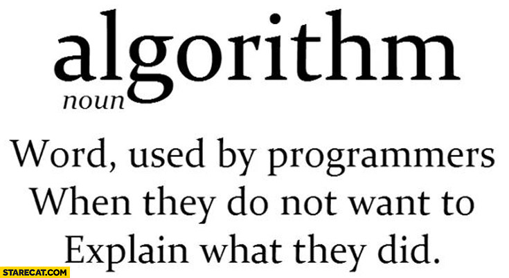 Algorithm: word used by programmers when they do not want to explain what they did
