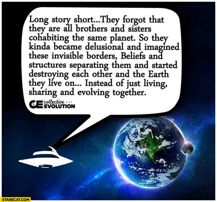 Aliens suming up people long story short they forgot that they are all brothers and sisters cohabiting the same planet