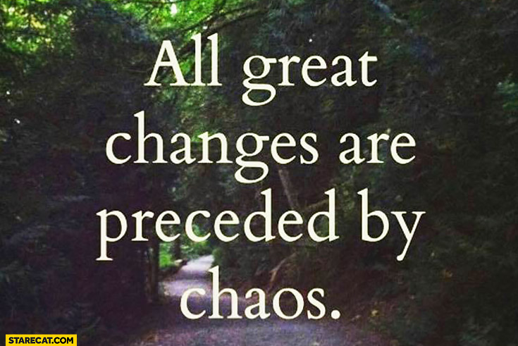 All great changes are preceded by chaos inspiring quote