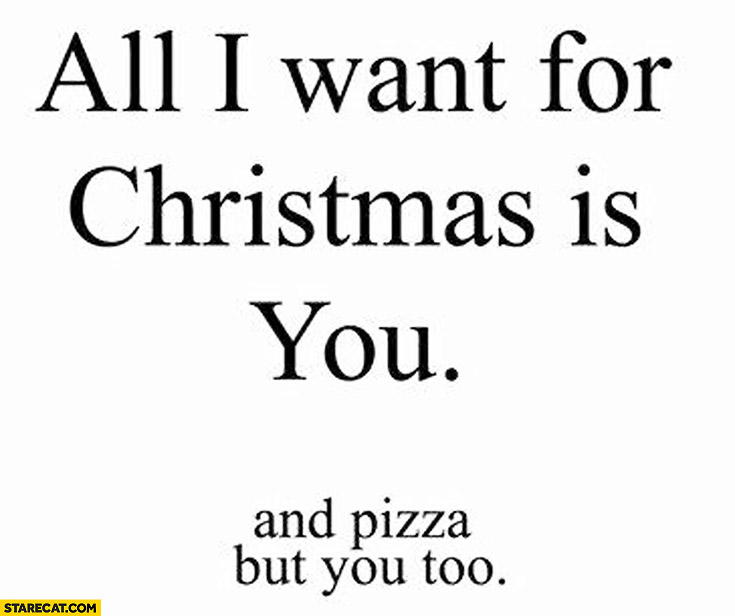 All I want for Christmas is you and pizza but you too