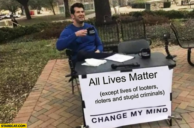 All lives matter except lives of looter, rioters and stupid criminals, change my mind