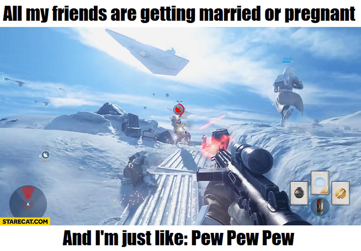 All my friends are getting married or pregnant and I'm just like pew pew pew