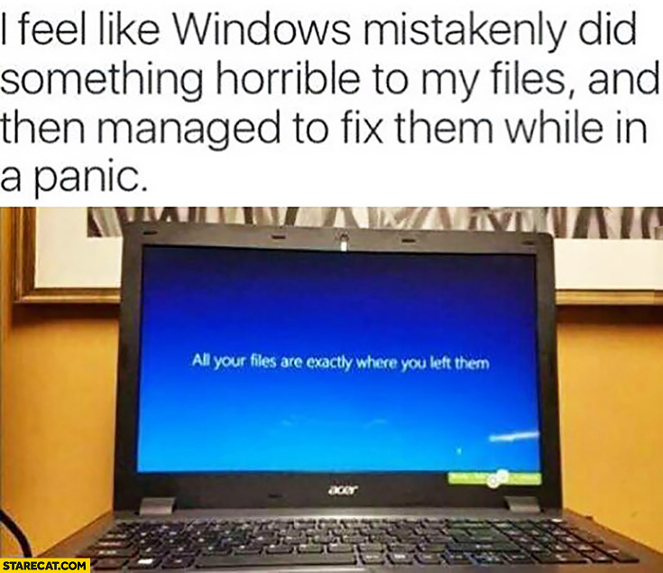 All your files are exactly where you left them. I feel like Windows mistakenly did something horrible to my files and then managed to fix them while in panic