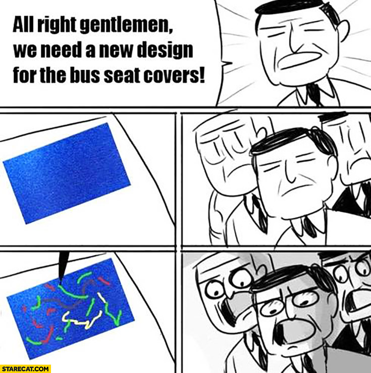 Alright gentlemen we need a new design for the bus seat covers. Ugly drawing meme