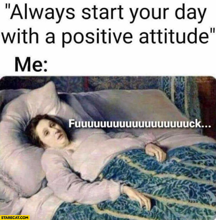 Always start your day with a positive attitude me fck laying in bed