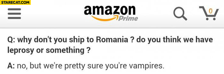 Amazon why don't you ship to Romania we're pretty sure you're Vampires