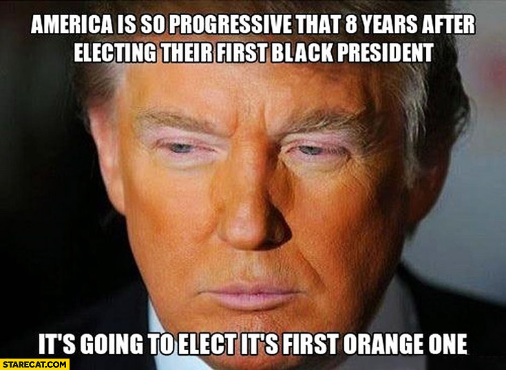 America is so progressive 8 years after electing first black president it elected first orange one Donald Trump Barack Obama