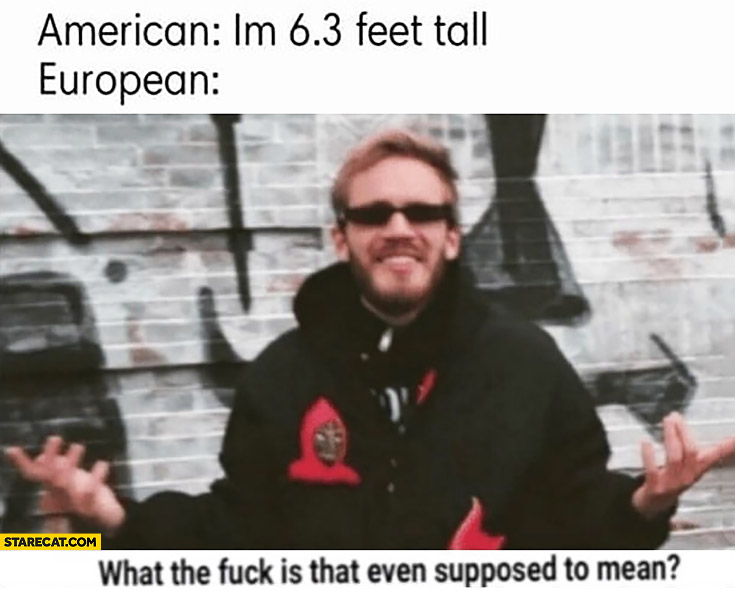 American: I'm 6.3 feet tall, European what is that even supposed to mean?