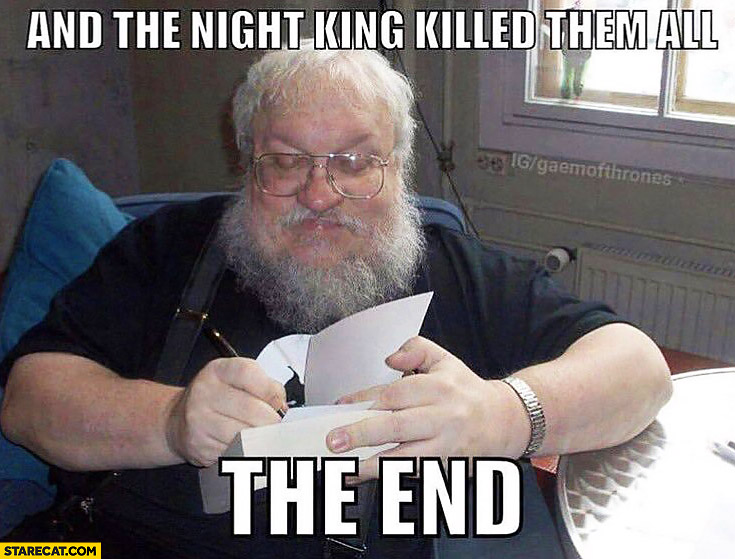 And the Night King killed them all, the end. George RR Martin Game of Thrones