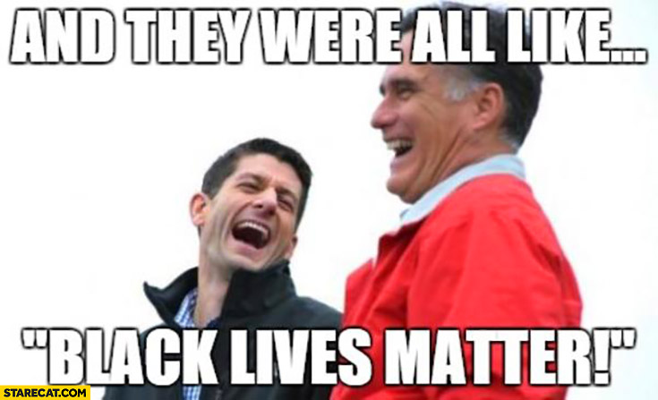 And they were all like black lives matter Mitt Romney Paul Ryan laughing