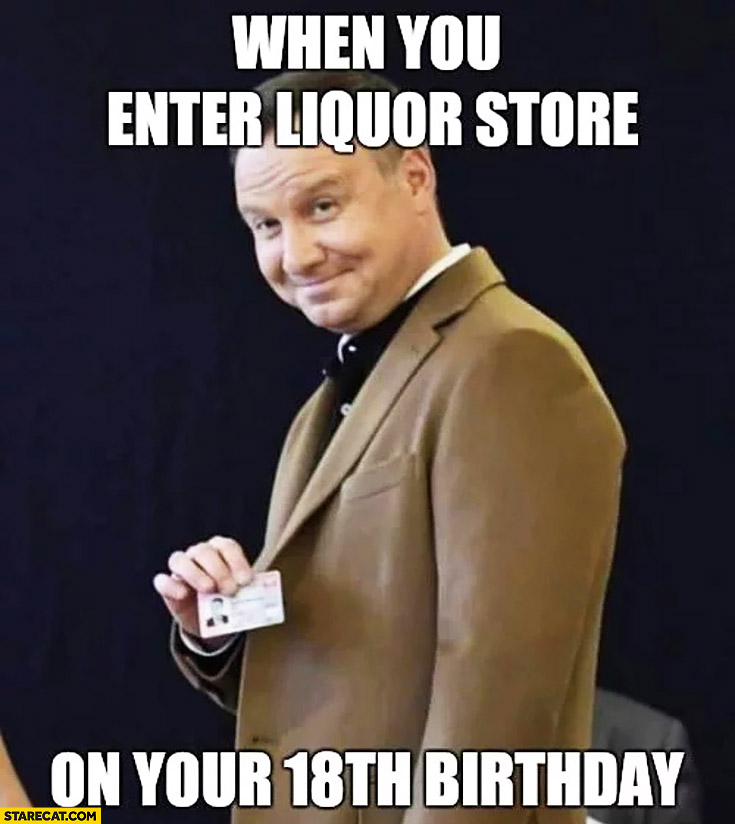 Andrzej Duda when you enter liquor store on your 18th birthday