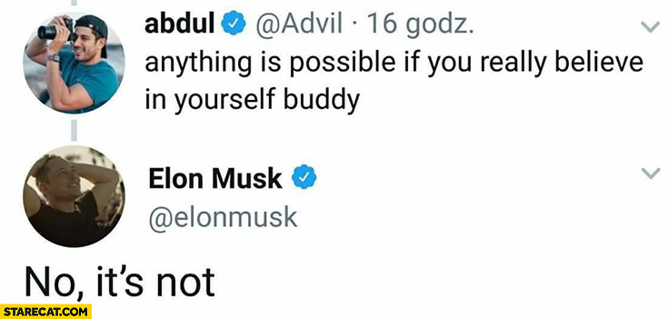 Anything is possible if you really belive in yourself. Elon Musk: no, it's not twitter tweet
