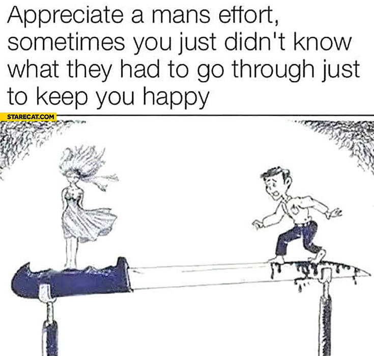 Appreciate man's effort sometimes you just didn't know what they had to go through just to keep you happy