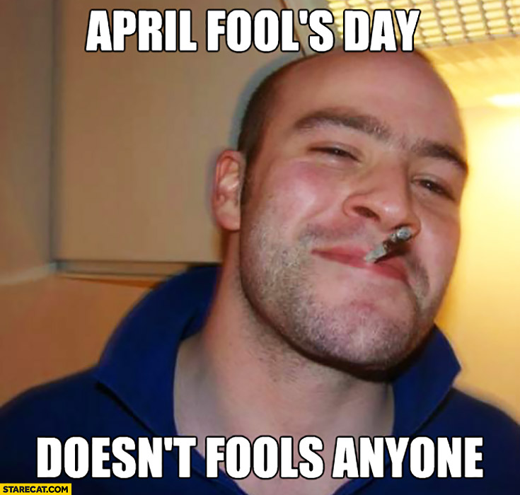 April Fools day, doesn't fools anyone good guy meme