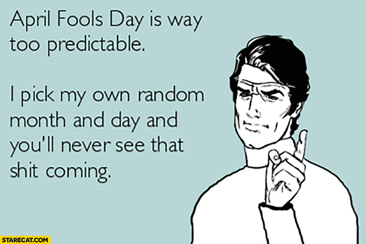 April fools day is way too predictable, I pick my own random month and day and you'll never see that coming