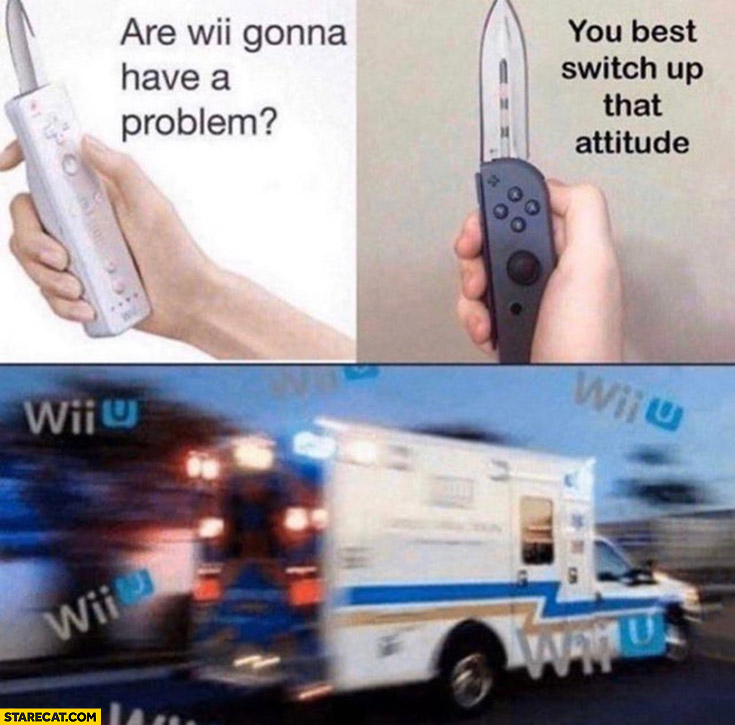 Are Wii gonna have a problem, you best switch up that attitude Wii Nintendo Switch controlers ambulance wii wii