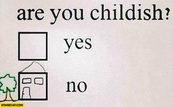 Are you childish? yes no