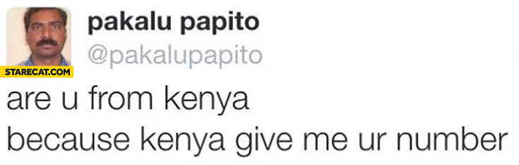 Are you from Kenya? Because kenya give me your number? Pakalu Papito