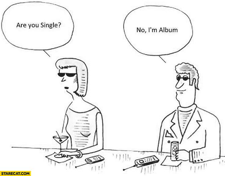Are you single? No, I'm album