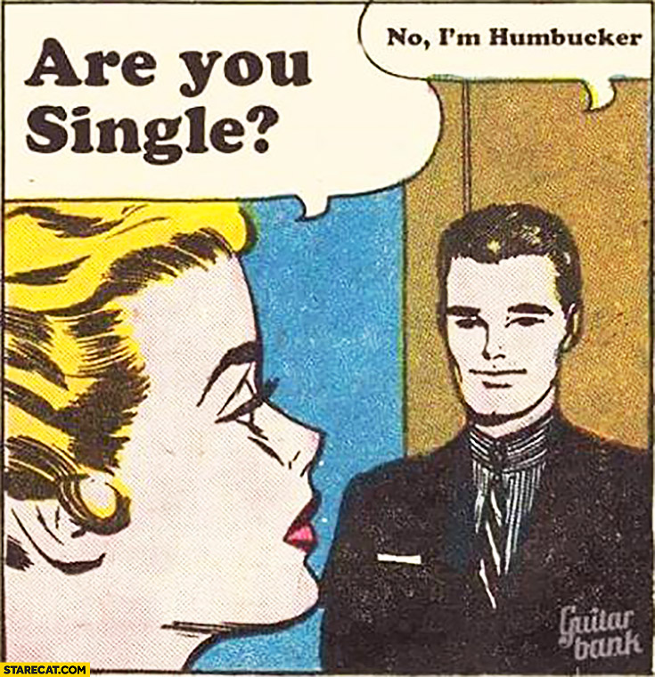 Are you single? No, I'm humbucker