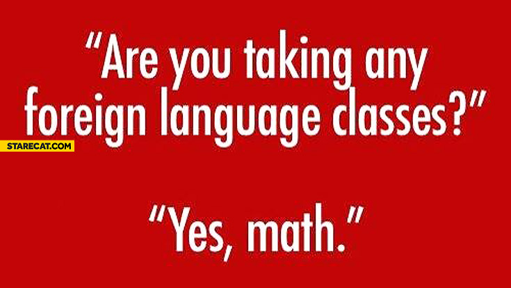 Are you taking any foreign language classes? Yes, math