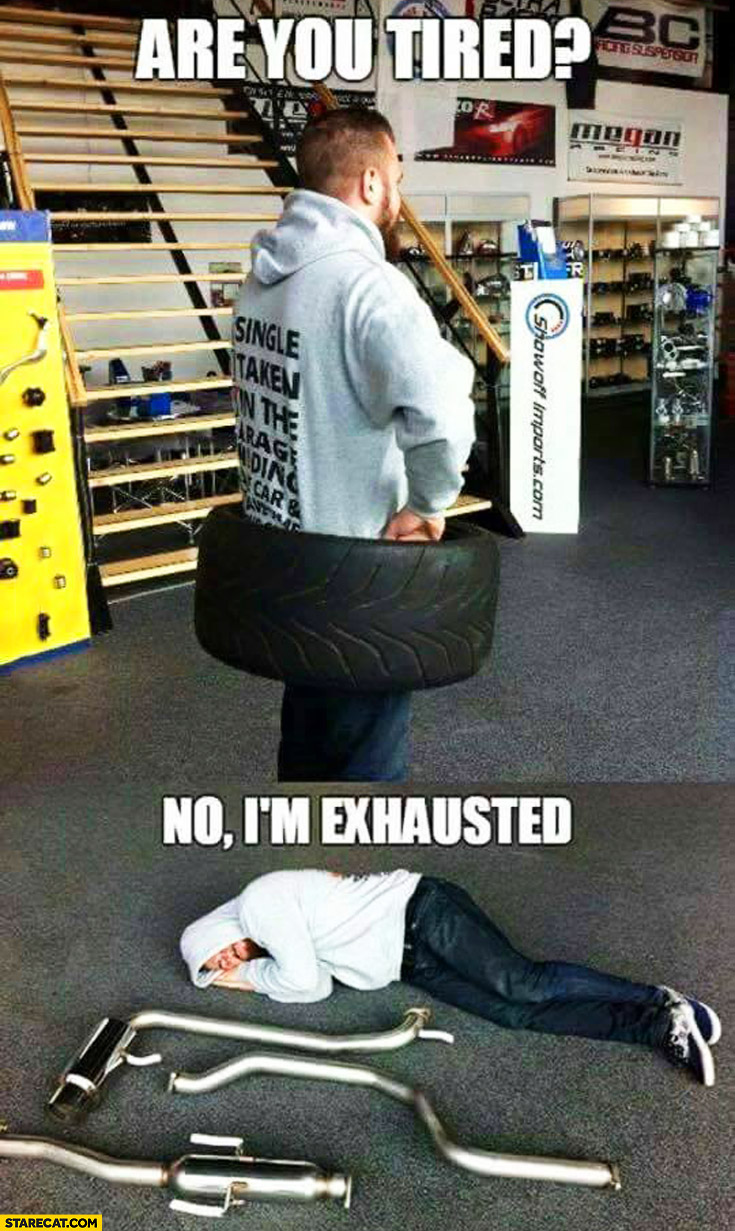 Are you tired? No I'm exhausted car tire exhaust literally