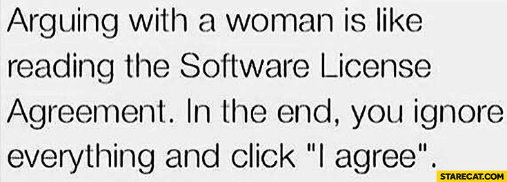 Arguing with a woman like reading software license agreement in the end you ignore everything and click agree