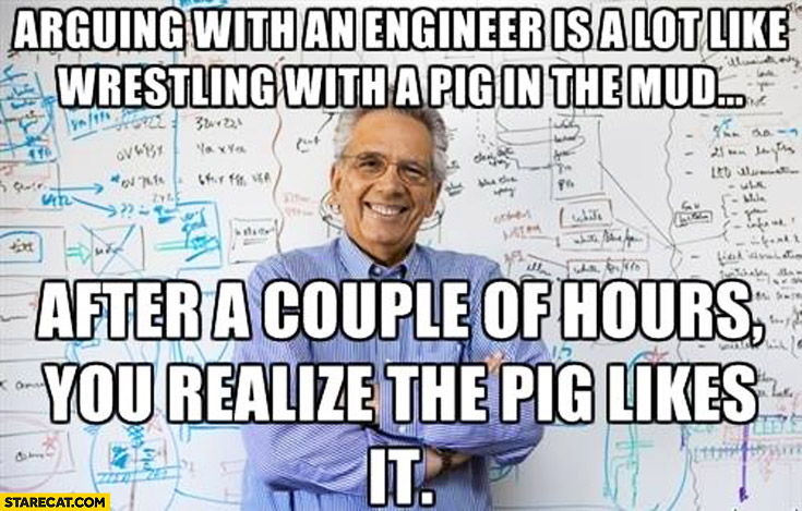 Arguing with an engineer is a lot like wrestling with a pig in the mud after a couple of hours you realize the pig likes it