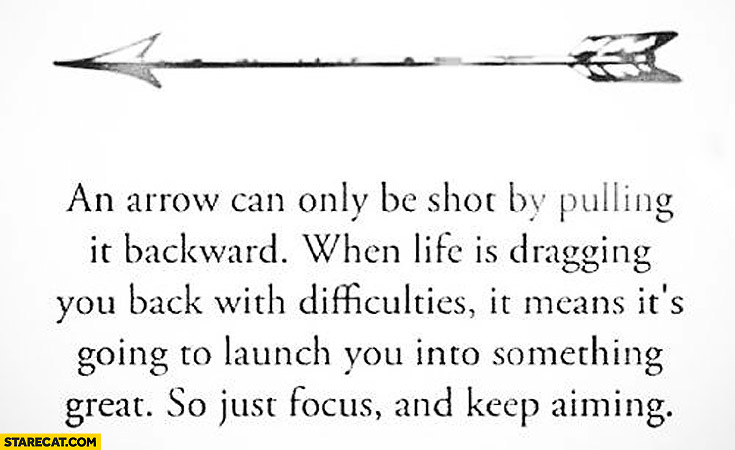 Arrow can only be shot by pulling it backward life dragging back means it's going to launch you into something great