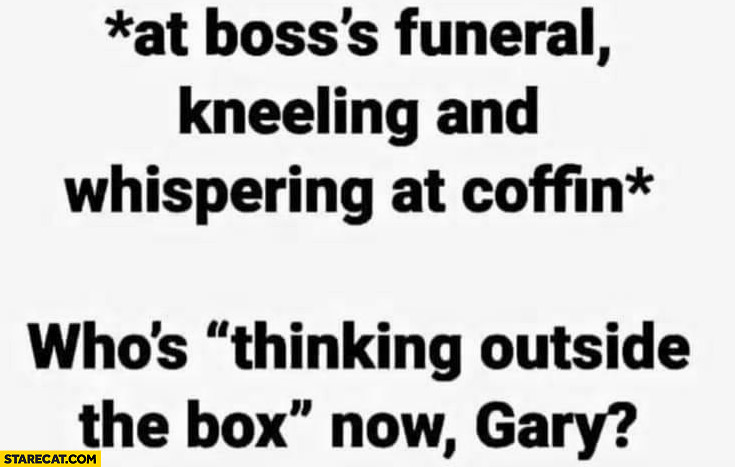 At boss's funeral kneeling and whispering at coffin: who's thinking outside the box now Gary?