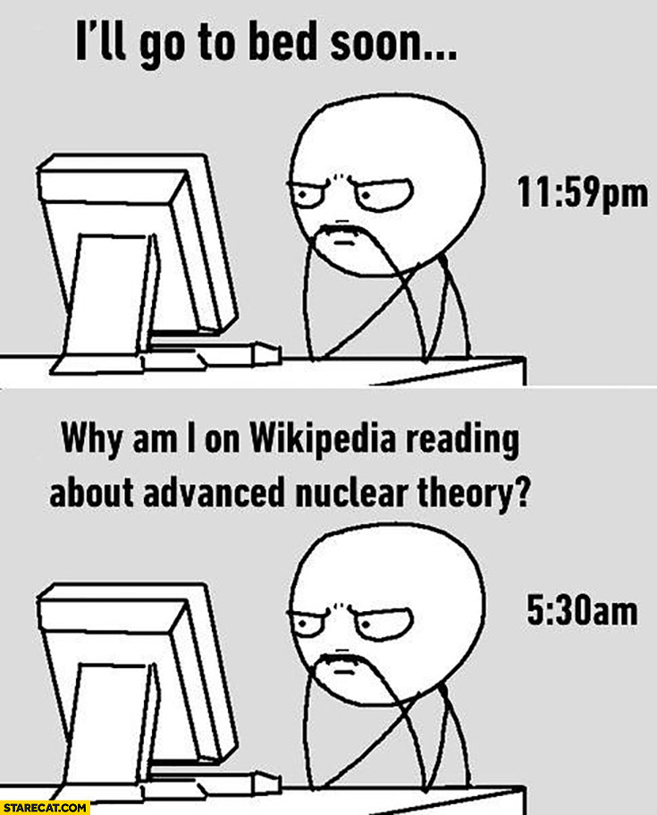 At midnight: I'll go to bed soon. At 5:30 AM: why am I on Wikipedia reading about advanced nuclear theory?