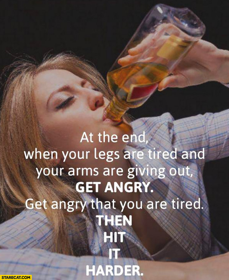 At the end, when your legs are tired and your arms are giving out get angry that you are tired, then hit it harder. Drinking alcohol quote
