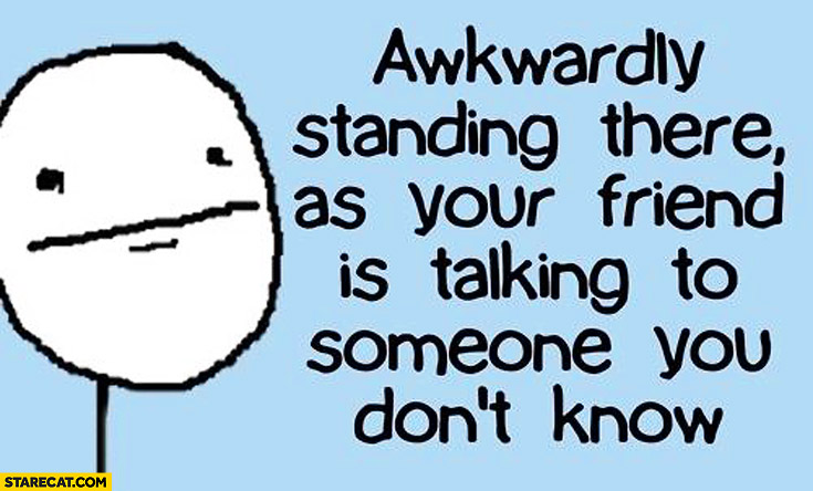 Awkwardly standing there as your friend is talking to someone you don't know
