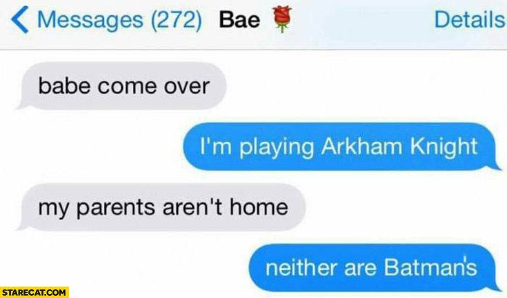 Babe come over I'm playing my parents aren't home neither are Batman's