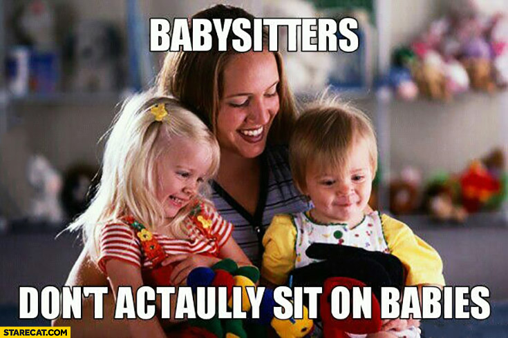 Babysitters don't actually sit on babies