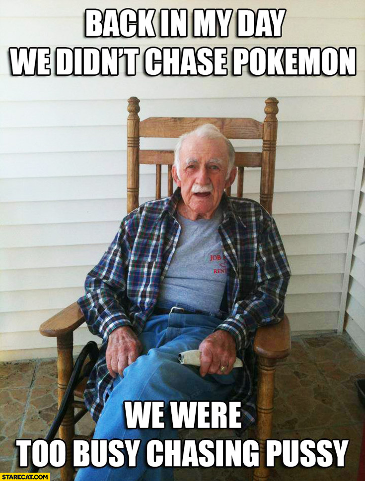 Back in my day we didn't chase Pokemon, we were too busy chasing pussy grandpa