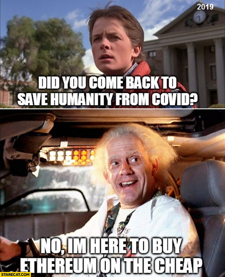 Back to the future did you come back to save humanity from covid? No I'm here to buy ethereum on the cheap