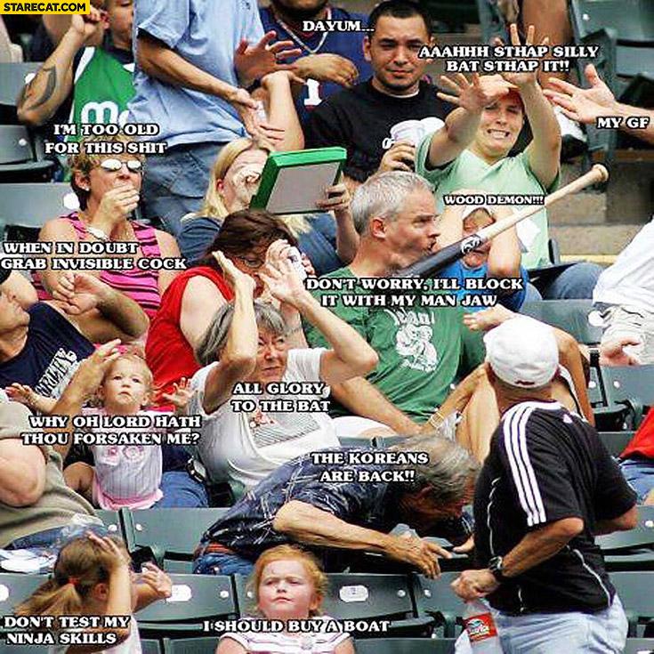 Baseball bat don't worry I'll block it with my man jaw