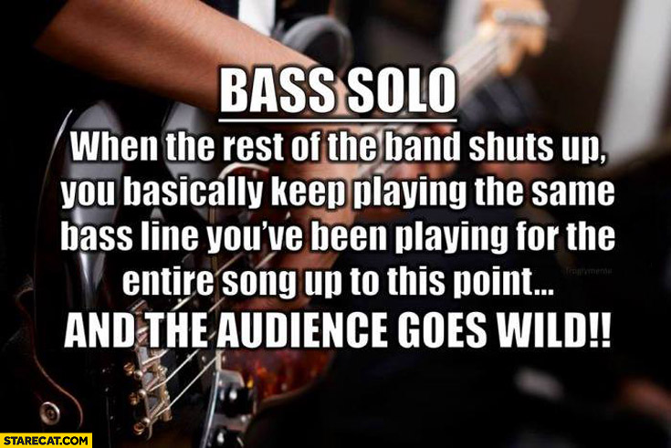 Bass solo when rest of the band shuts up you basically keep playing the same bass line