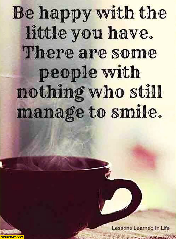 Be happy with the little you have, there are some people with nothing who still manage to smile