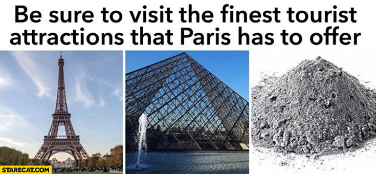 Be sure to visit the finest tourist attractions that Paris has to offer: Eiffel Tower, Louvre, dust from Notre Dame cathedral