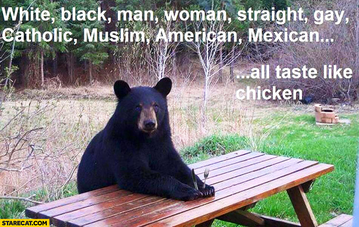 Bear: white, black, man, woman, straight, gay, catholic, muslim, american, mexican all taste like chicken