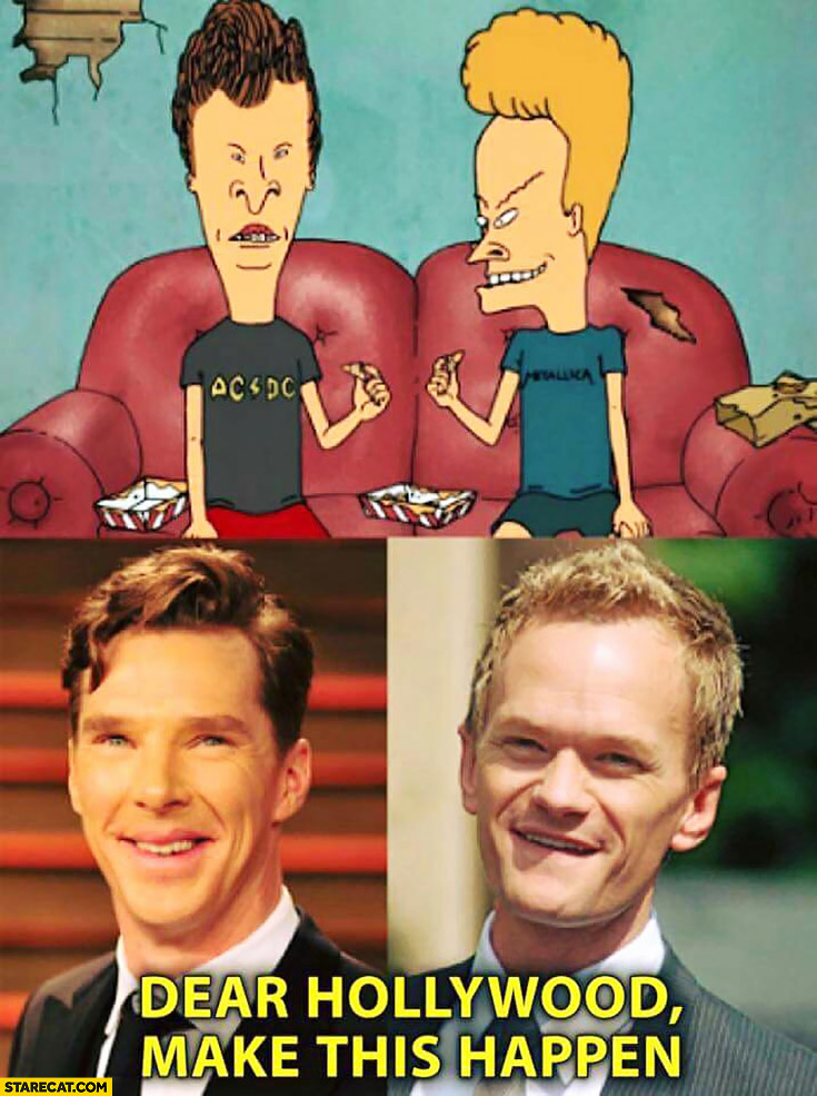 Beavis and Butthead should be played by Benedict Cumberbatch and Neil Patrick Harris dear hollywood make this happen