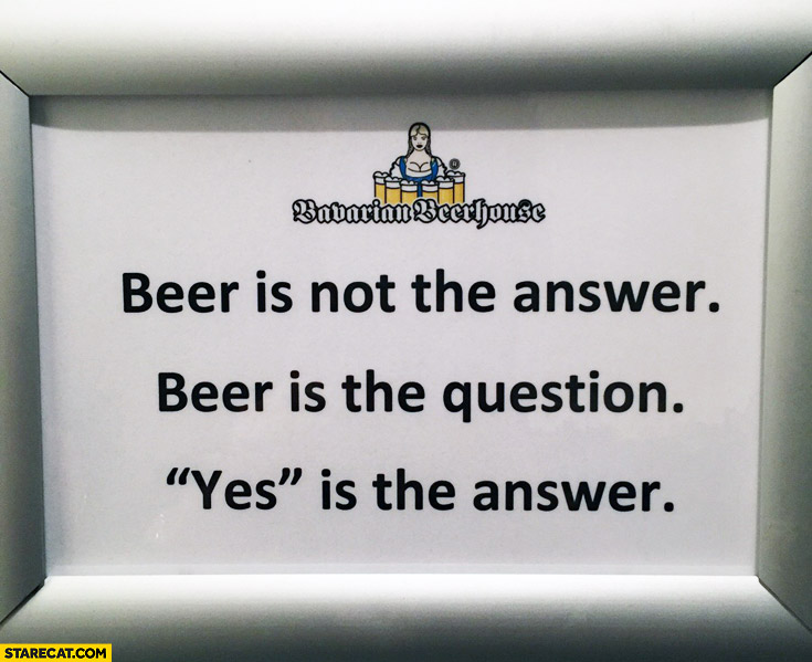 Beer is not the answer beer is the question yes is the answer