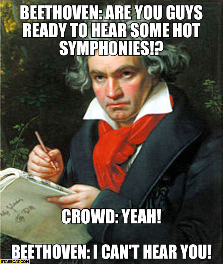 Beethoven: are you guys ready to hear some hot symphonies? Yeah! I can't hear you! deaf