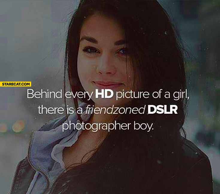 Behind every HD picture of a girl is friendzoned DSLR photographer boy