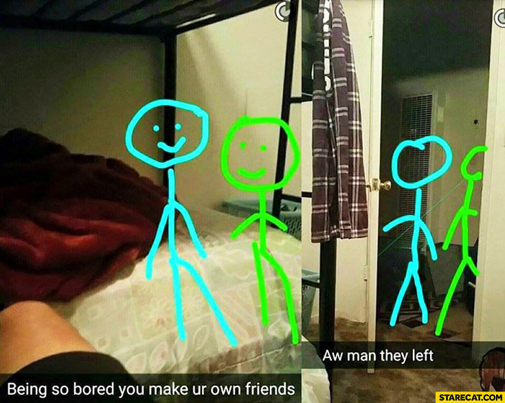 Being so bored you make your own friends aw man they left snapchat