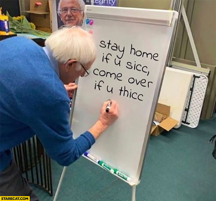 Bernie Sanders stay home if u sicc come over if u thicc