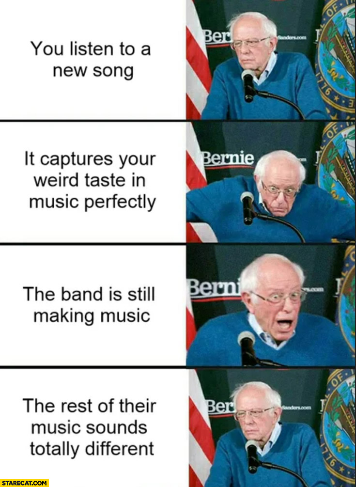 Bernie Sanders you listen to a new song, it's perfect, band is still making music, the rest of their music sounds totally different