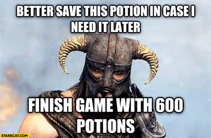 Better save this potion in case I need it later, finish game with 600 potions typical player warrior